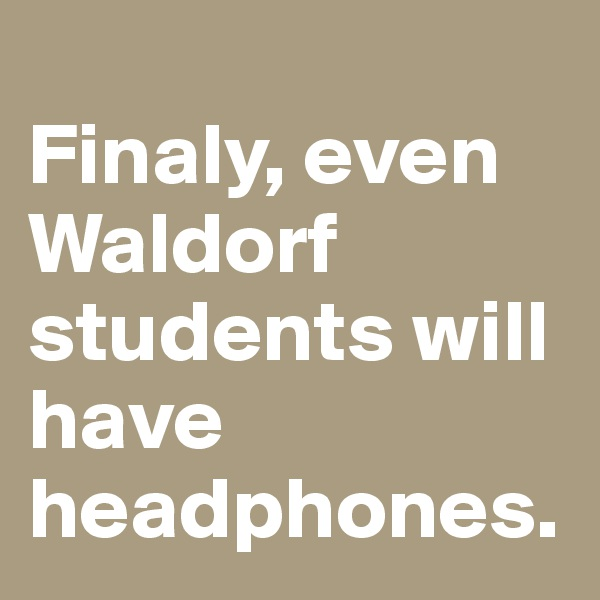 Finaly, even Waldorf students will have headphones.