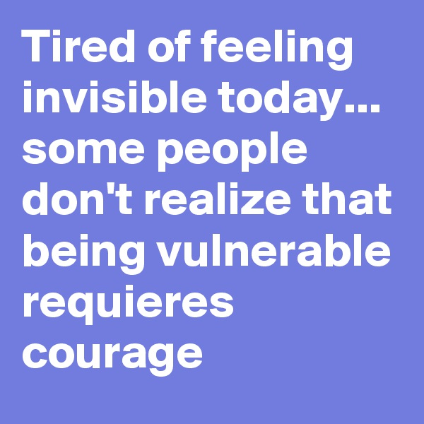 Tired of feeling invisible today... some people don't realize that being vulnerable requieres courage