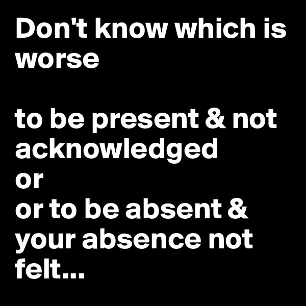 Don't know which is worse  to be present & not acknowledged or  or to be absent & your absence not felt...