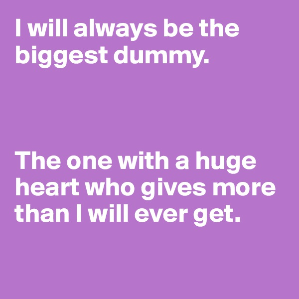 I will always be the biggest dummy.     The one with a huge heart who gives more than I will ever get.