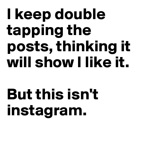 I keep double tapping the posts, thinking it will show I like it.   But this isn't instagram.