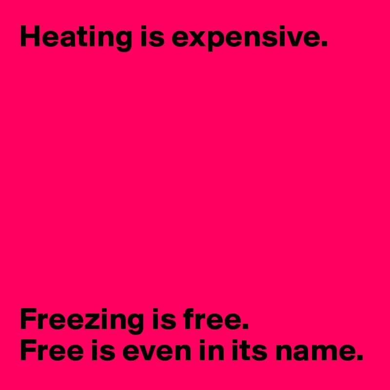 Heating is expensive.         Freezing is free. Free is even in its name.