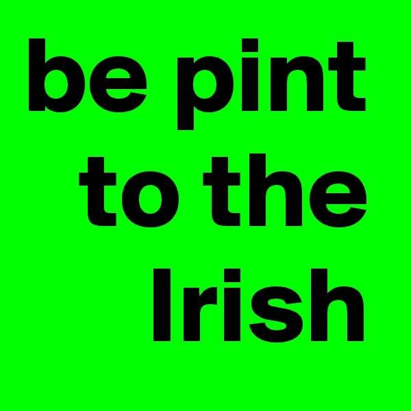 be pint to the Irish
