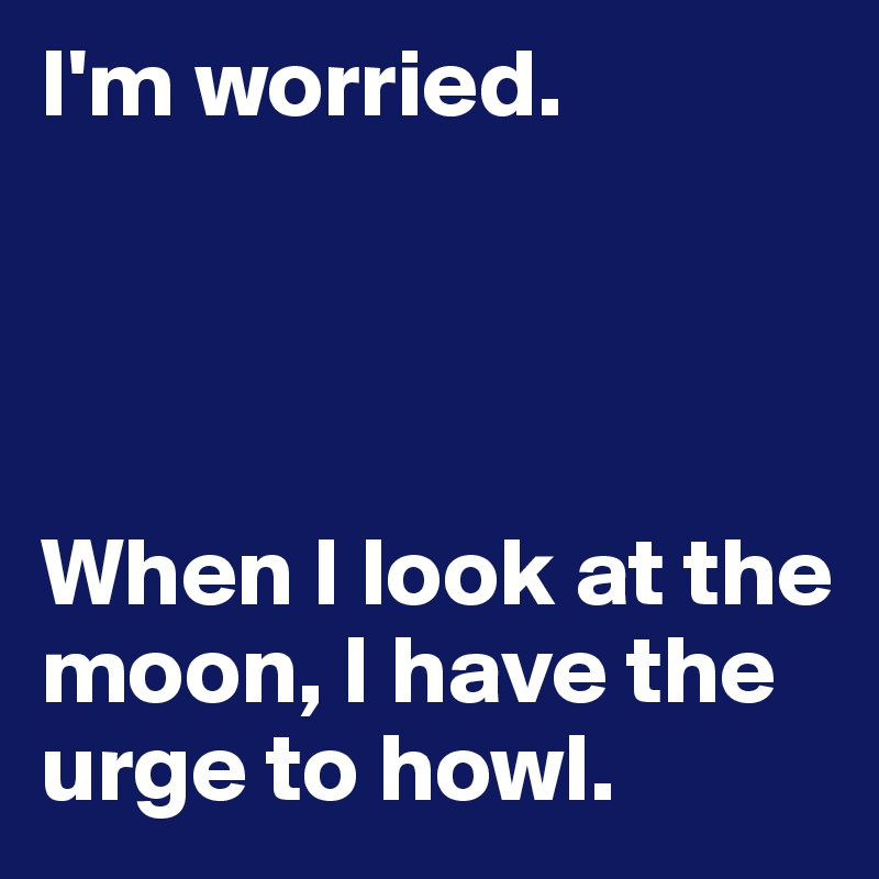 I'm worried.     When I look at the moon, I have the urge to howl.