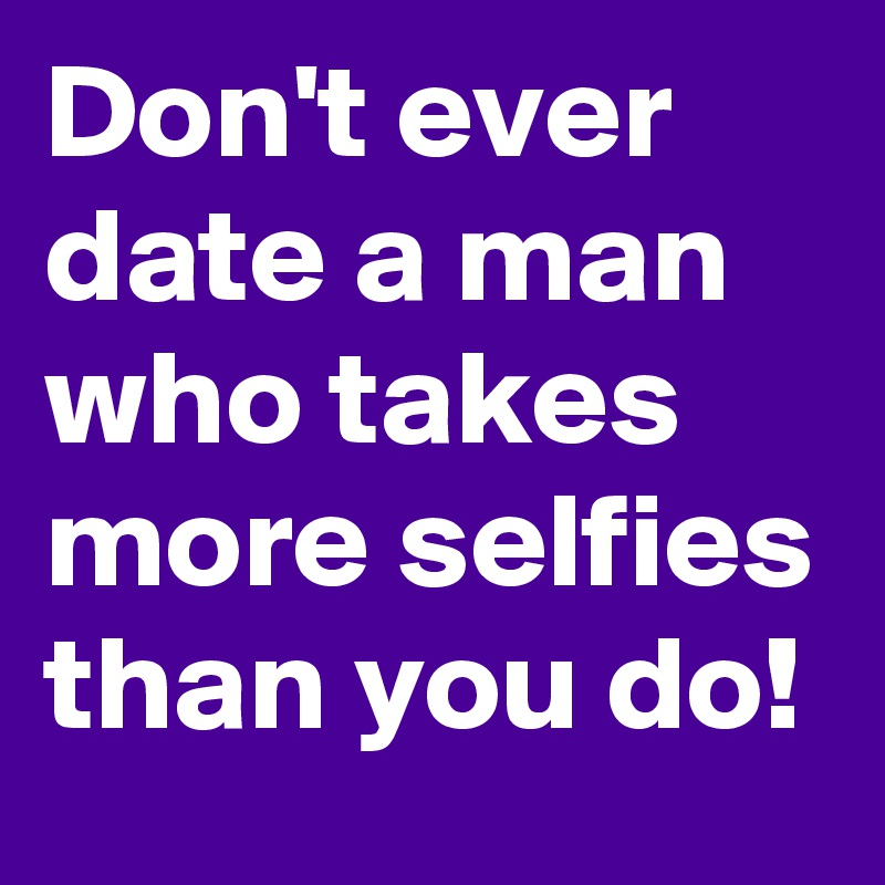 Don't ever date a man who takes more selfies than you do!