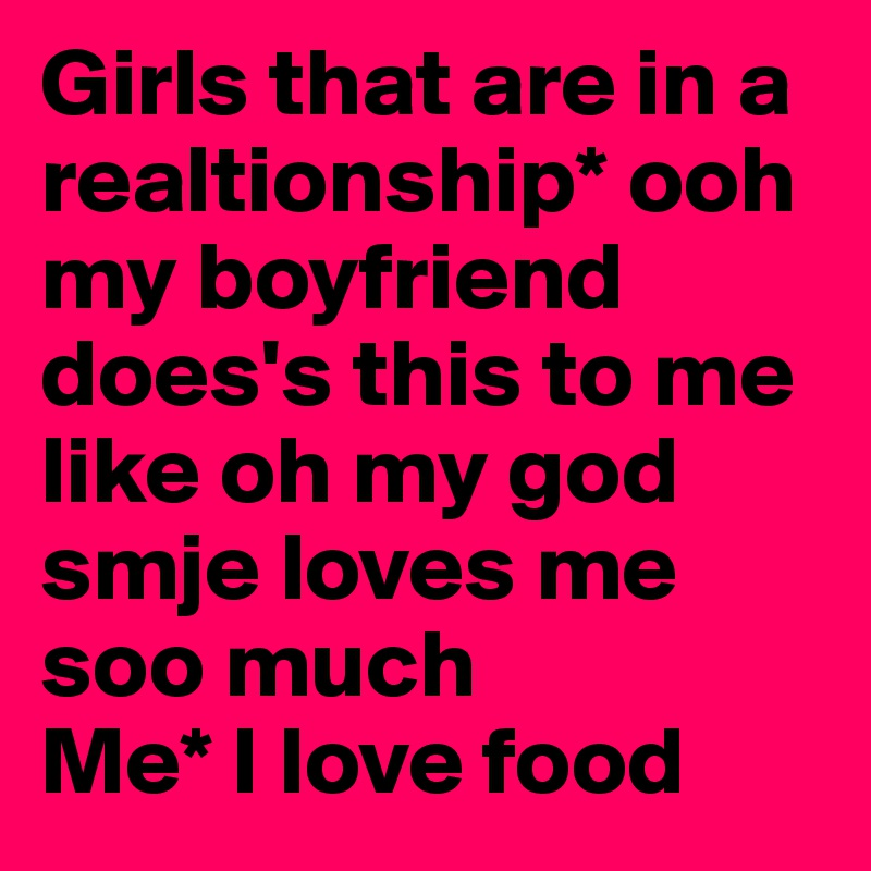 Girls that are in a realtionship* ooh my boyfriend does's this to me like oh my god smje loves me soo much  Me* I love food