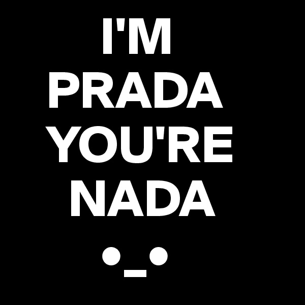 I'M    PRADA    YOU'RE      NADA          •_•