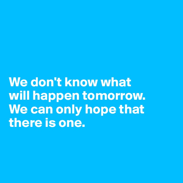 We don't know what  will happen tomorrow.  We can only hope that there is one.