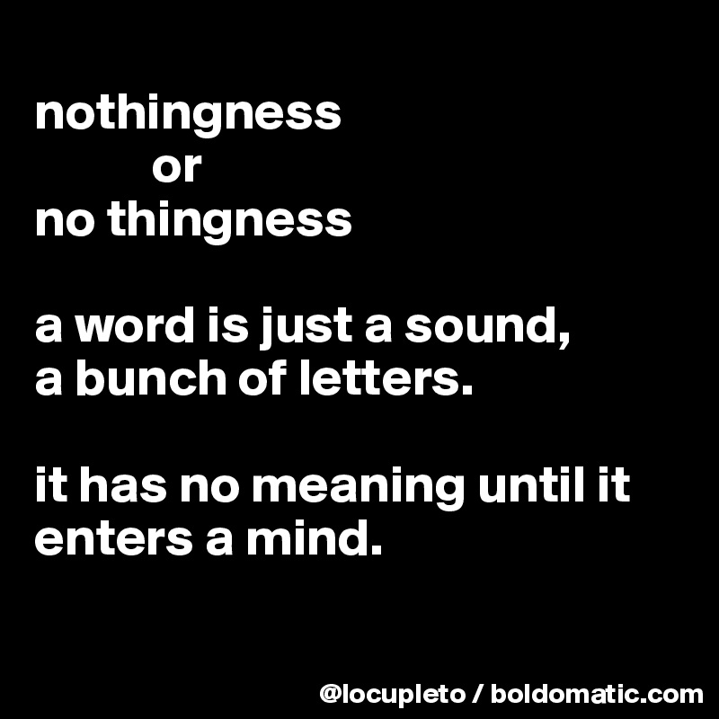 nothingness            or  no thingness  a word is just a sound, a bunch of letters.   it has no meaning until it enters a mind.