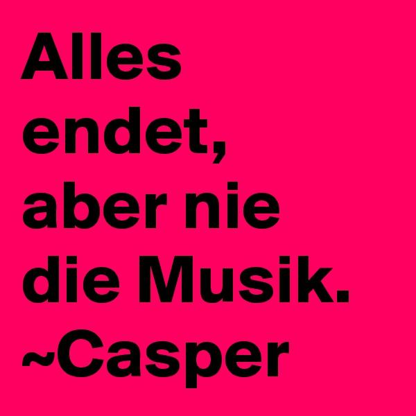 Alles endet, aber nie die Musik. ~Casper