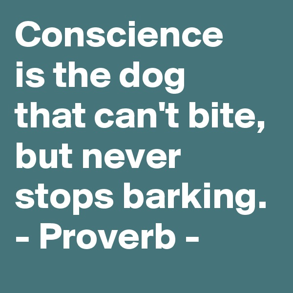 Conscience is the dog  that can't bite,  but never stops barking.  - Proverb -