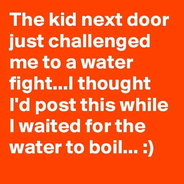 The kid next door just challenged me to a water fight...I thought I'd post this while I waited for the water to boil... :)