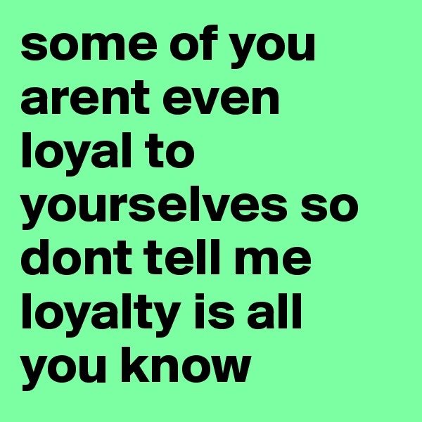 some of you arent even loyal to yourselves so dont tell me loyalty is all you know
