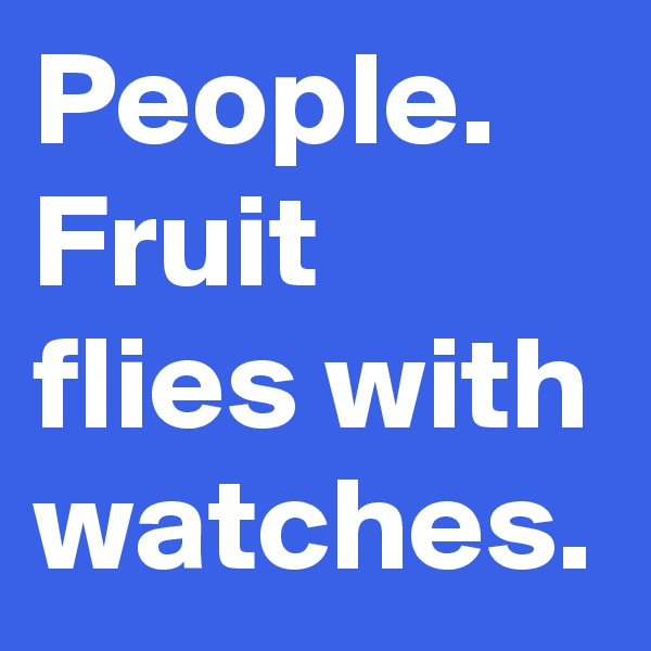 People. Fruit flies with watches.