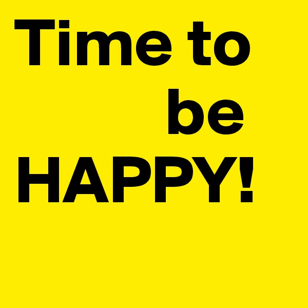 Time to             be HAPPY!