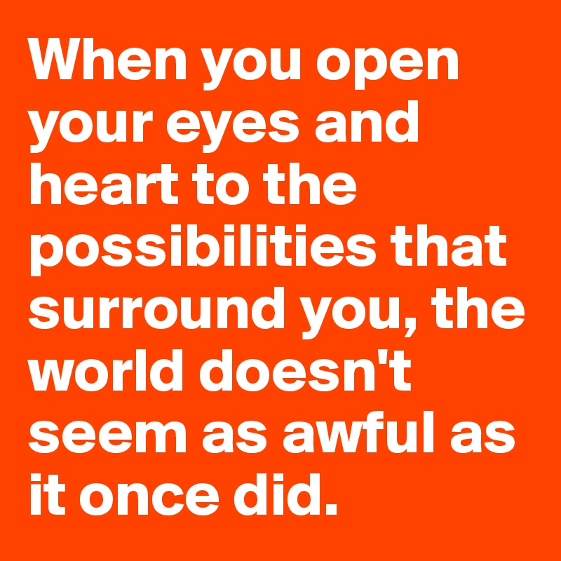 When you open your eyes and heart to the possibilities that surround you, the world doesn't seem as awful as it once did.