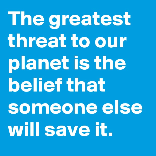 The greatest threat to our planet is the belief that someone else will save it.