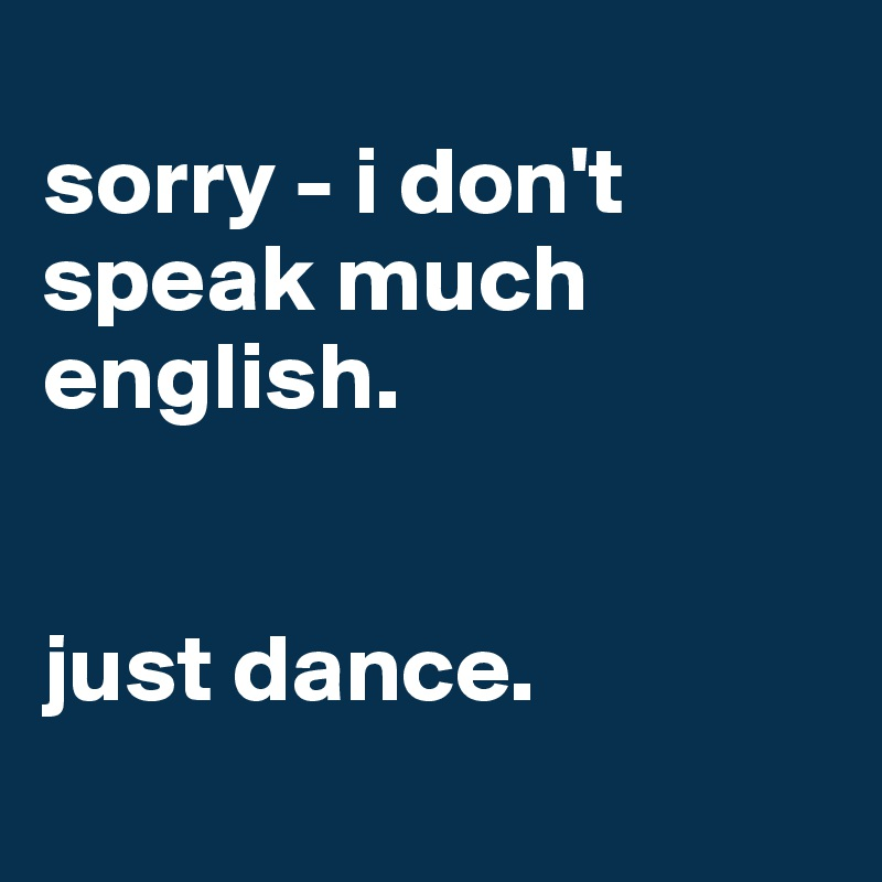sorry - i don't speak much english.    just dance.
