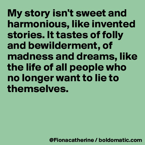 My story isn't sweet and harmonious, like invented stories. It tastes of folly and bewilderment, of  madness and dreams, like  the life of all people who no longer want to lie to themselves.