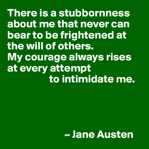There is a stubbornness about me that never can bear to be frightened at the will of others. My courage always rises at every attempt                    to intimidate me.                               ~ Jane Austen