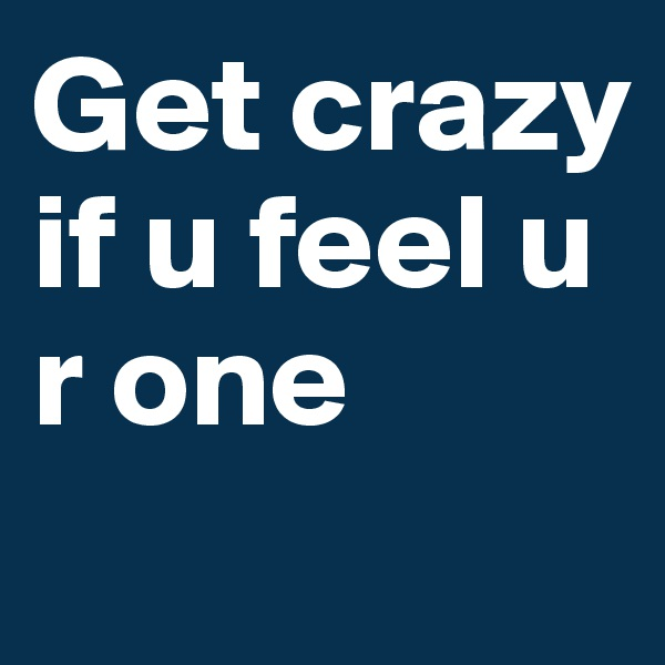 Get crazy if u feel u r one