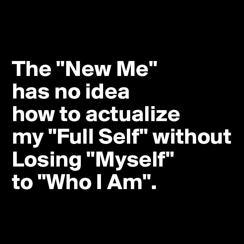 "The ""New Me""  has no idea  how to actualize  my ""Full Self"" without Losing ""Myself""  to ""Who I Am""."