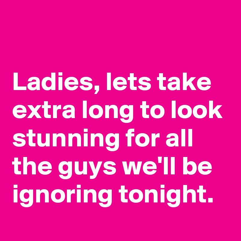 Ladies, lets take extra long to look stunning for all the guys we'll be ignoring tonight.