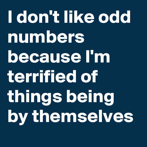 I don't like odd numbers because I'm terrified of things being by themselves