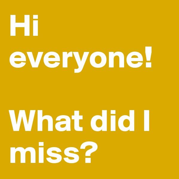 Hi everyone!  What did I miss?