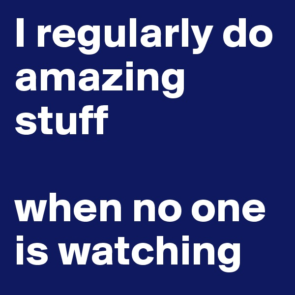 I regularly do amazing stuff   when no one is watching