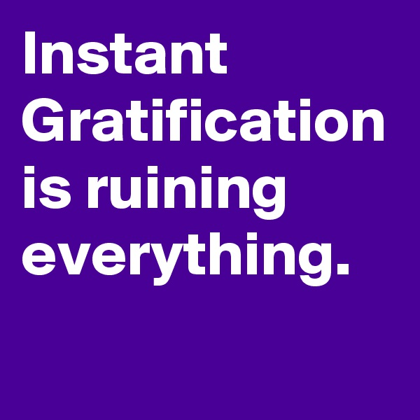 Instant Gratification is ruining everything.