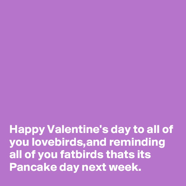 Happy Valentine's day to all of you lovebirds,and reminding all of you fatbirds thats its Pancake day next week.
