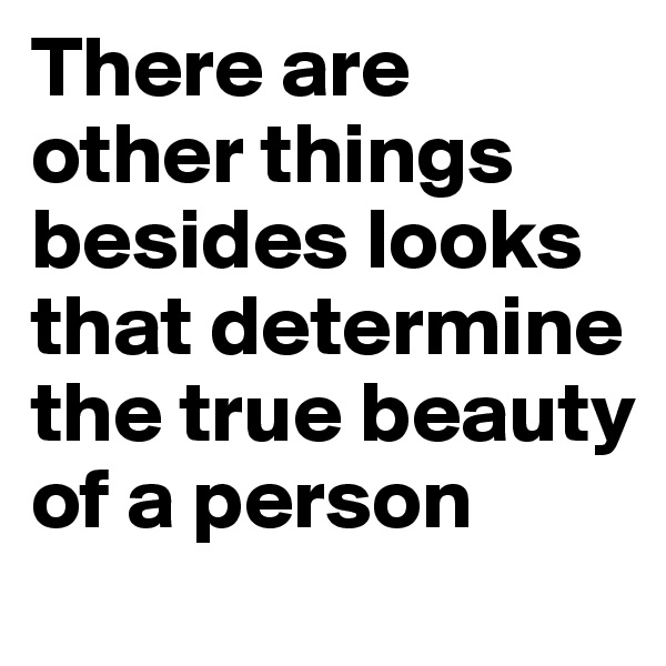 There are other things besides looks that determine the true beauty of a person