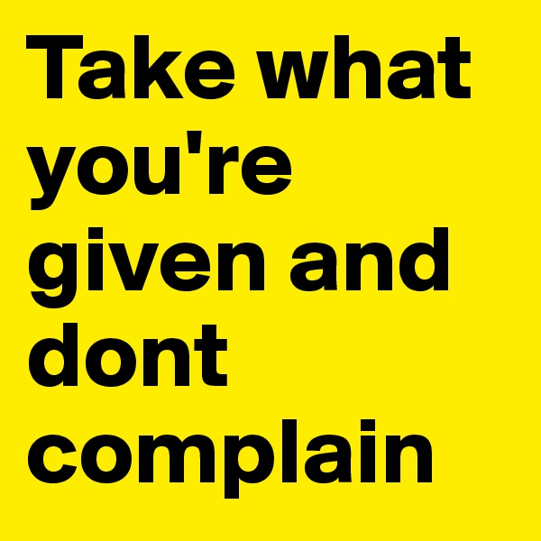 Take what you're given and dont complain