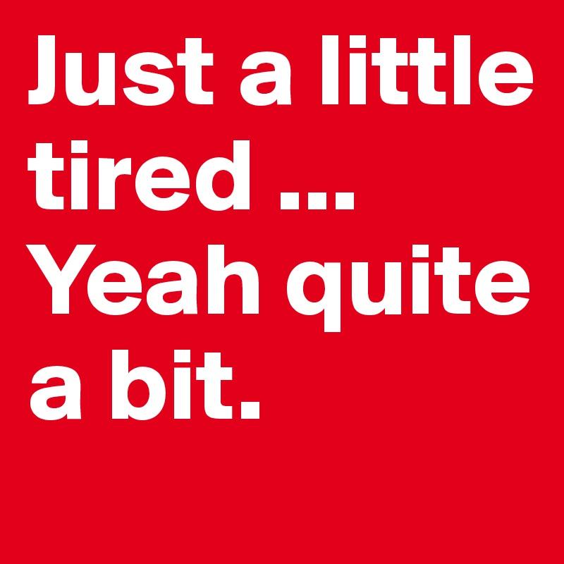 Just a little tired ... Yeah quite a bit.