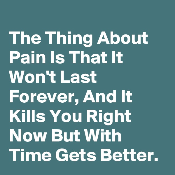 The Thing About Pain Is That It Won't Last Forever, And It Kills You Right Now But With Time Gets Better.