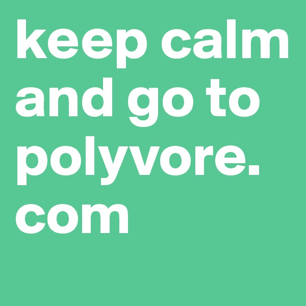 keep calm and go to polyvore.com