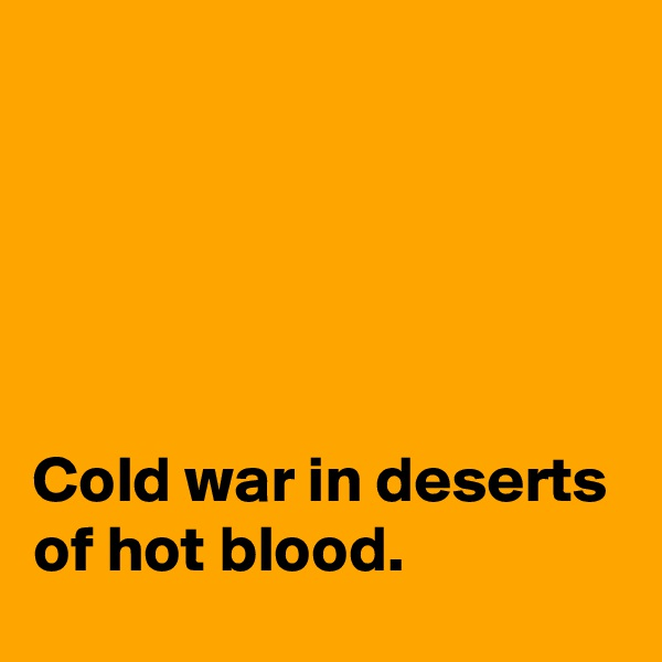 Cold war in deserts of hot blood.