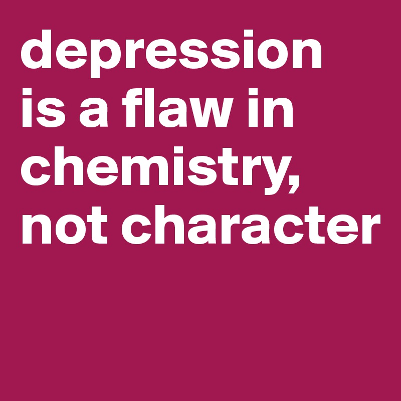 depression is a flaw in chemistry, not character