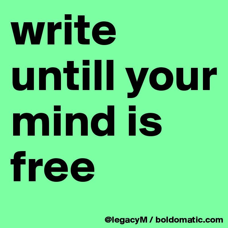 write untill your mind is free