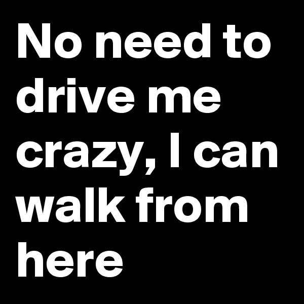 No need to drive me crazy, I can walk from here