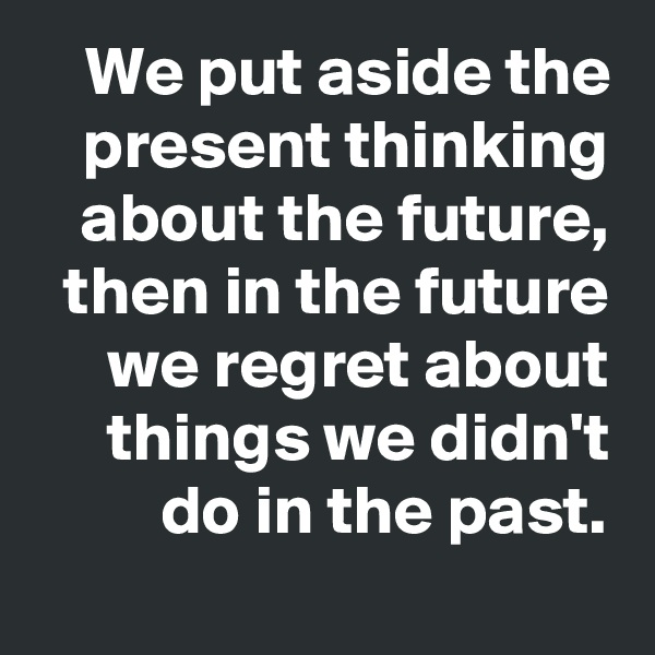 We put aside the present thinking about the future, then in the future we regret about things we didn't do in the past.