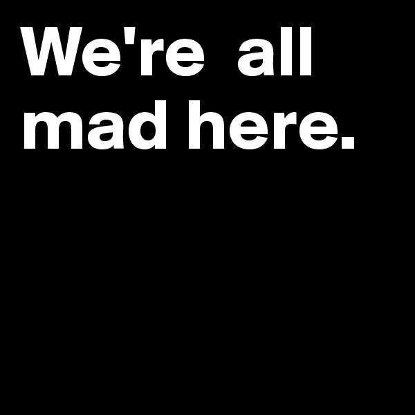 We're  all mad here.