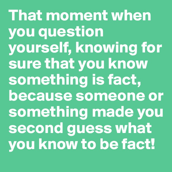That moment when you question yourself, knowing for sure that you know something is fact, because someone or something made you second guess what you know to be fact!