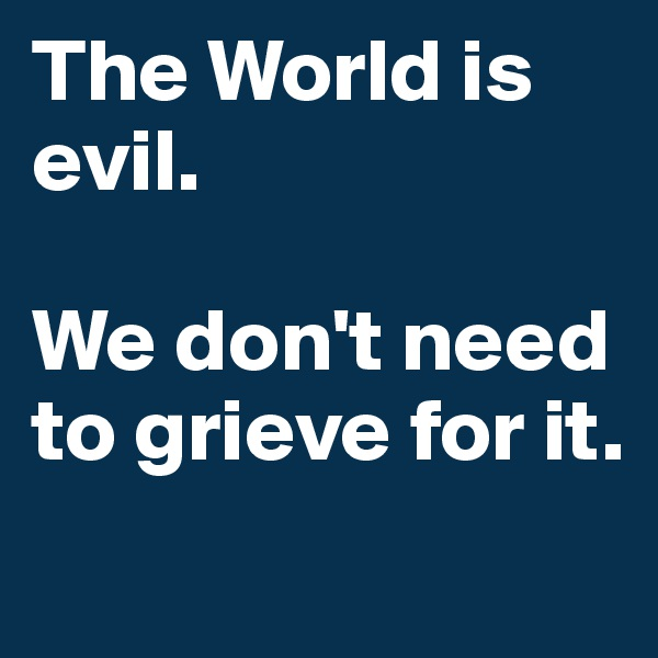 The World is evil.  We don't need to grieve for it.