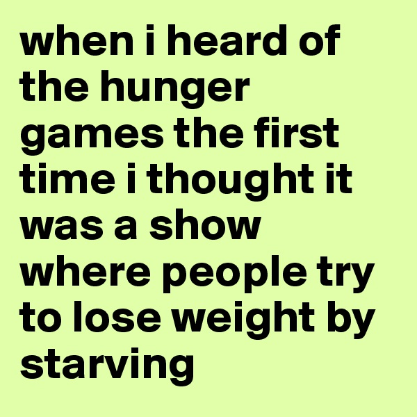 when i heard of the hunger games the first time i thought it was a show where people try to lose weight by starving