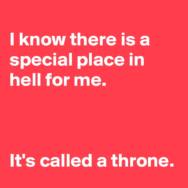 I know there is a special place in hell for me.    It's called a throne.