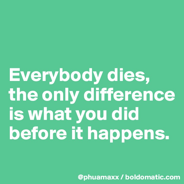 Everybody dies, the only difference is what you did before it happens.