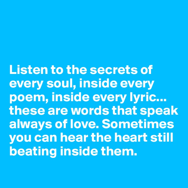 Listen to the secrets of every soul, inside every poem, inside every lyric... these are words that speak always of love. Sometimes you can hear the heart still beating inside them.