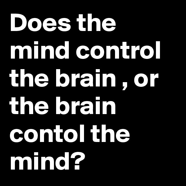 Does the mind control the brain , or the brain contol the mind?